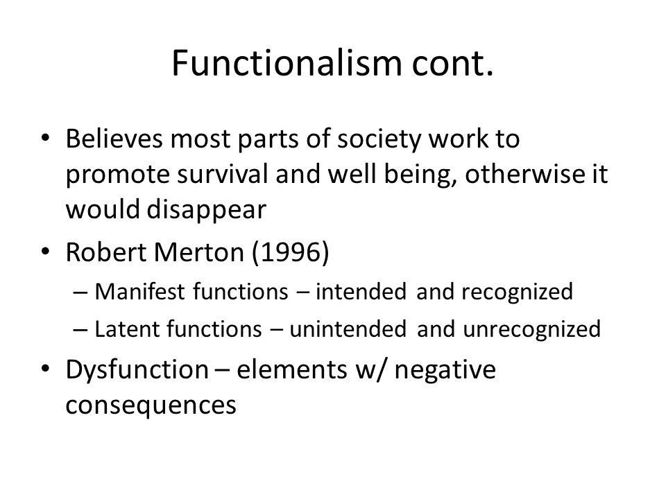 Functionalism cont. Believes most parts of society work to promote survival and well being, otherwise it would disappear.