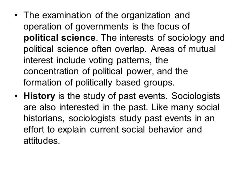 The examination of the organization and operation of governments is the focus of political science. The interests of sociology and political science often overlap. Areas of mutual interest include voting patterns, the concentration of political power, and the formation of politically based groups.