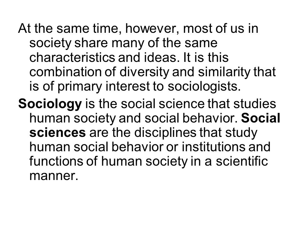 At the same time, however, most of us in society share many of the same characteristics and ideas. It is this combination of diversity and similarity that is of primary interest to sociologists.