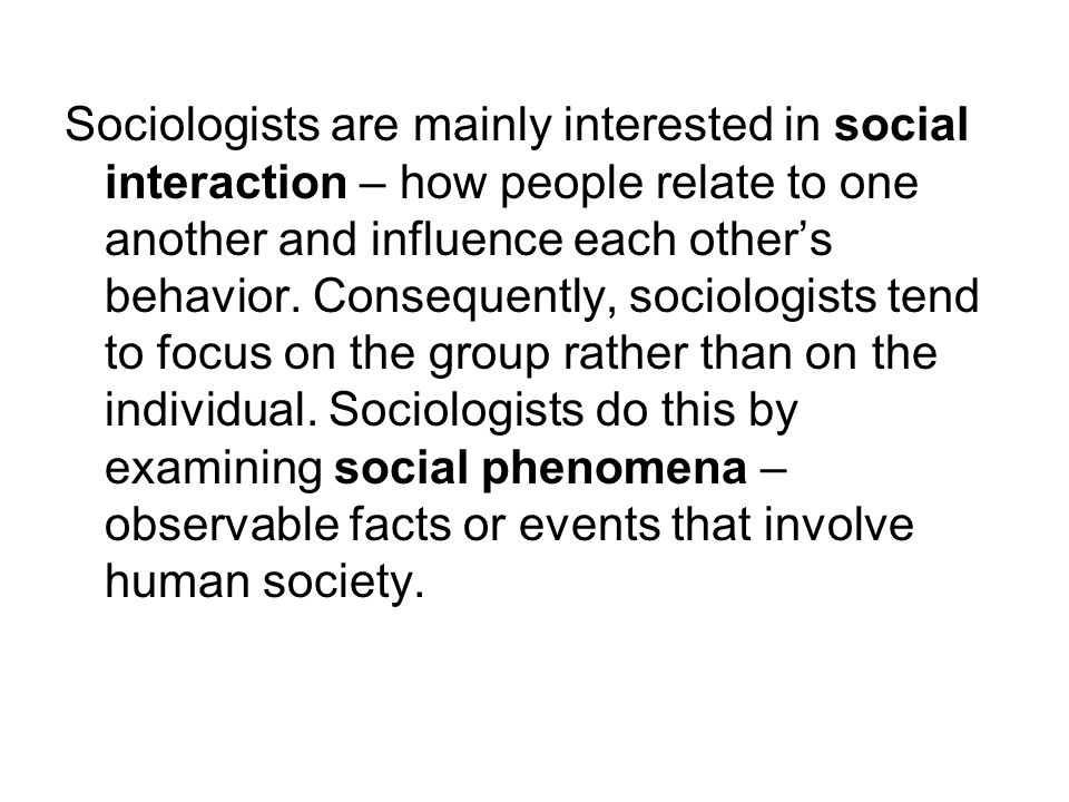 Sociologists are mainly interested in social interaction – how people relate to one another and influence each other's behavior.
