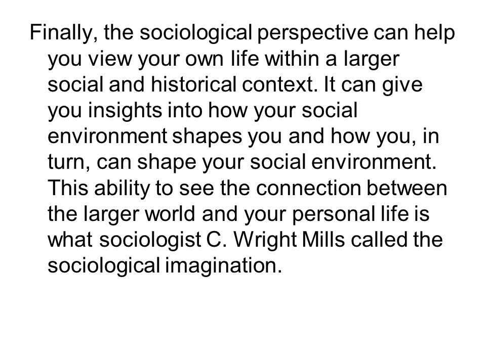 Finally, the sociological perspective can help you view your own life within a larger social and historical context.
