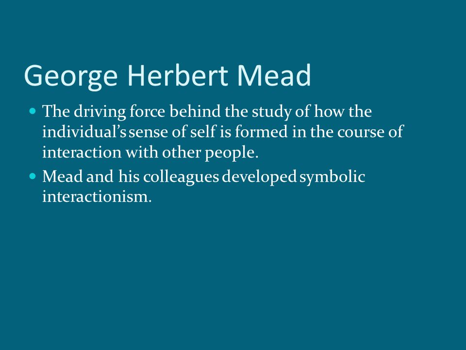 an analysis of symbolic interaction theory by george herbert mead 1 life and influences george herbert mead was born on february 27, 1863, in south hadley, massachusetts his father, hiram mead, a minister in the congregational church, moved his family from massachusetts to ohio in 1869 in order to join the faculty of the oberlin theological seminary.