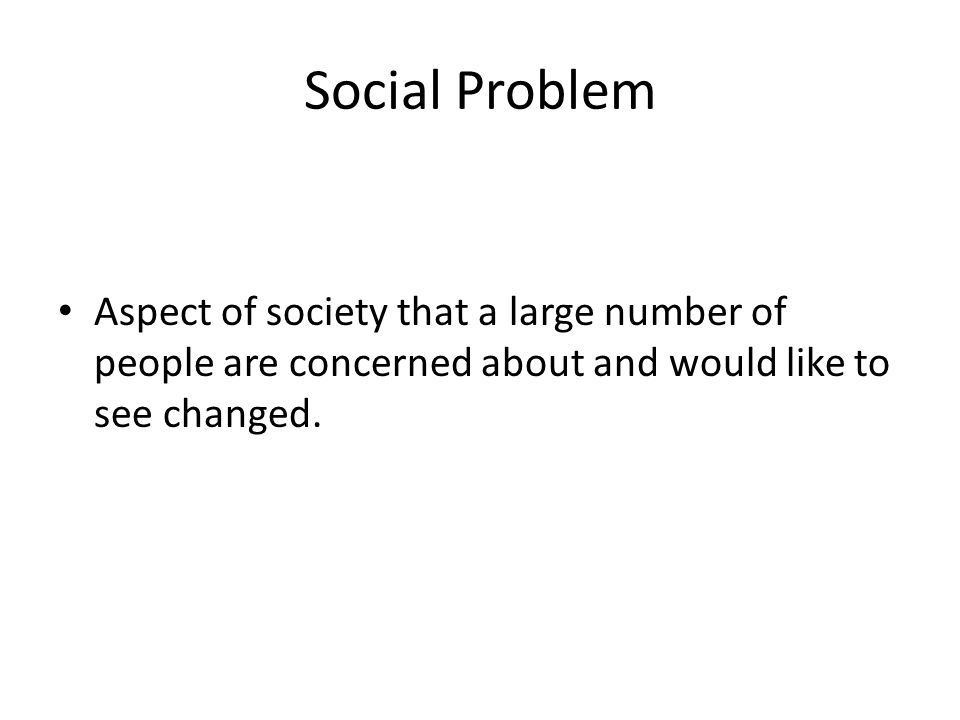 Social Problem Aspect of society that a large number of people are concerned about and would like to see changed.
