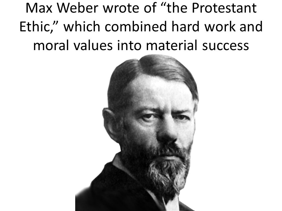 max weber protestant work ethic Chapter 7 religion, the protestant ethic max weber's claim that the protestant ethic generated the spirit of and adherence to the protestant work ethic.