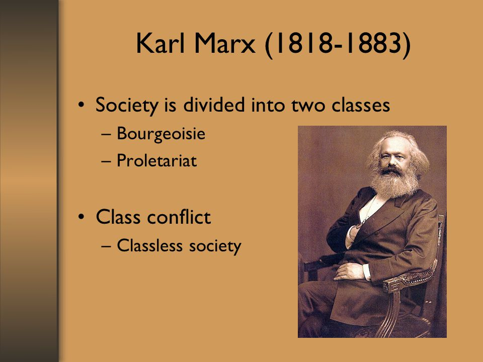 Karl Marx ( ) Society is divided into two classes