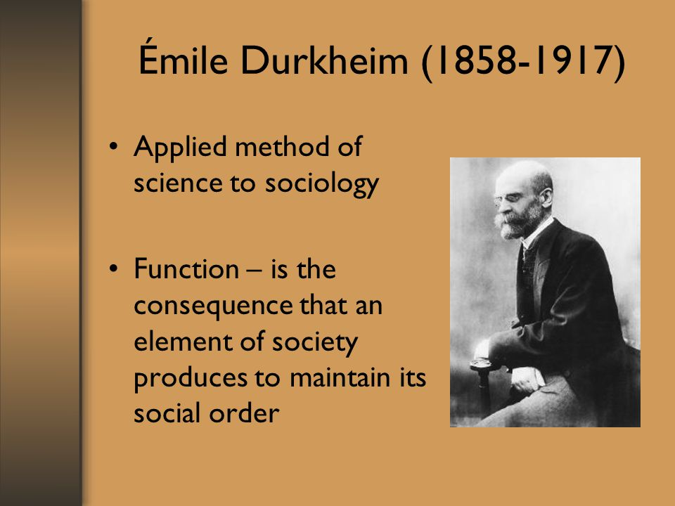 Émile Durkheim ( ) Applied method of science to sociology