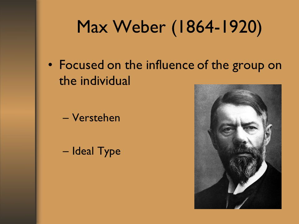Max Weber ( ) Focused on the influence of the group on the individual Verstehen Ideal Type