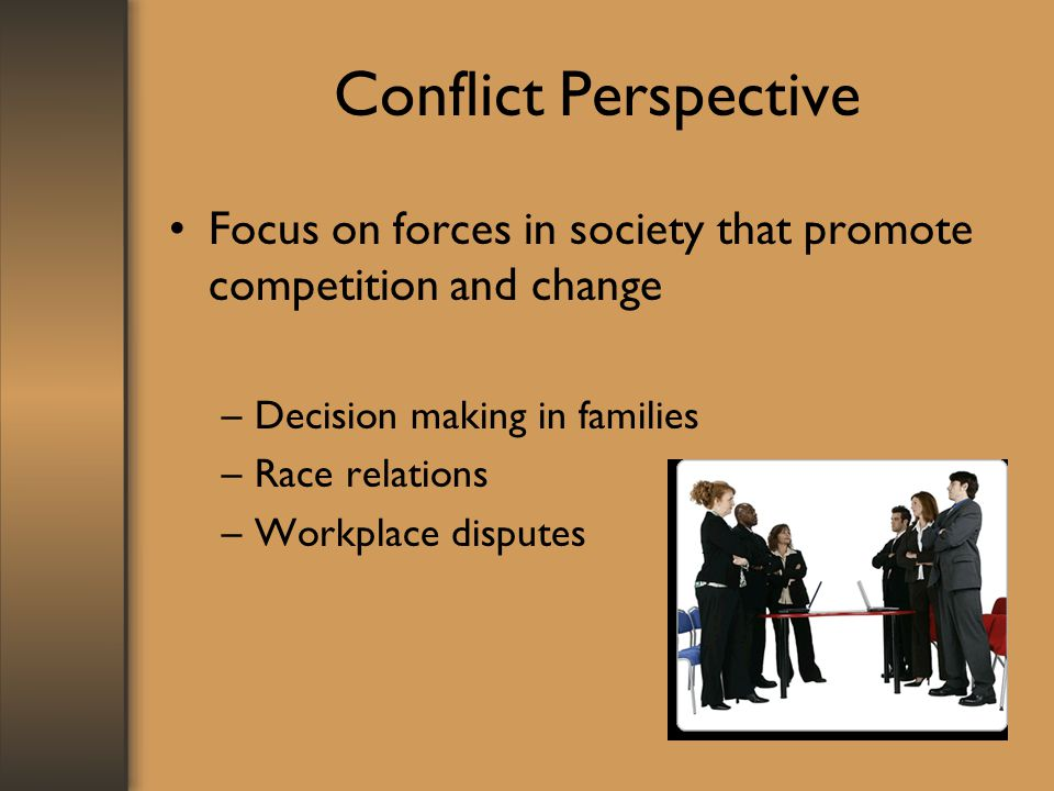 Conflict Perspective Focus on forces in society that promote competition and change. Decision making in families.