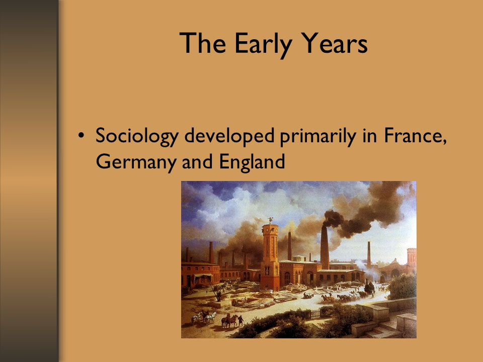 The Early Years Sociology developed primarily in France, Germany and England