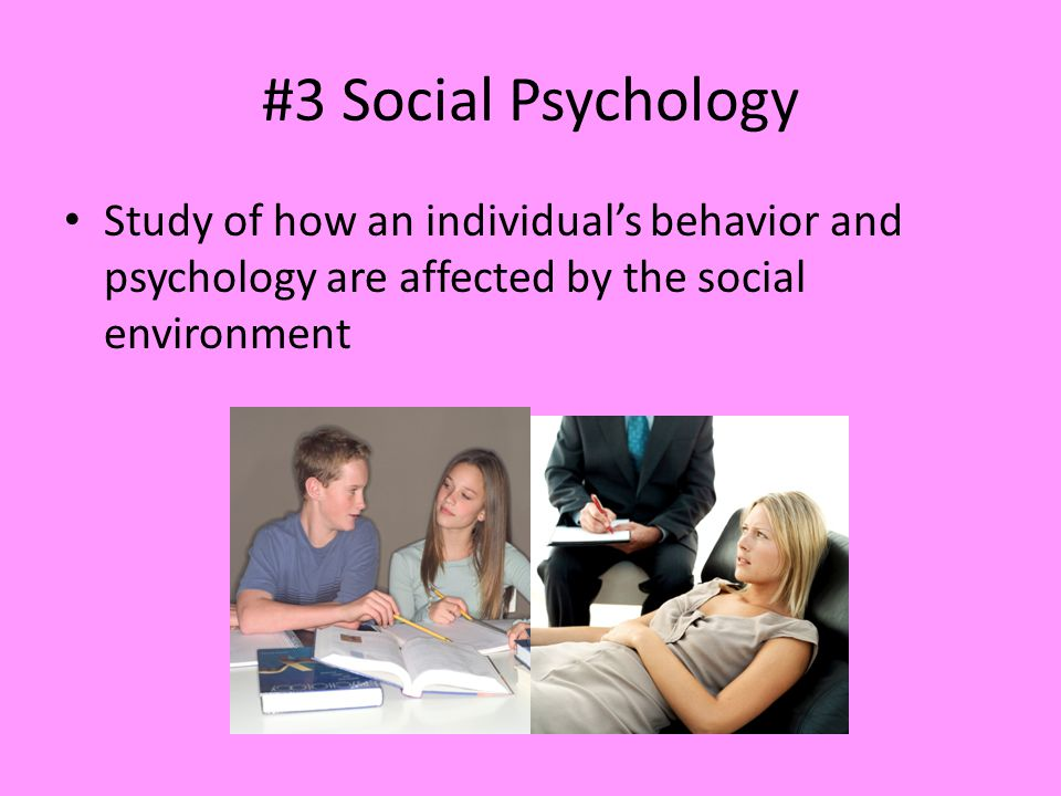 #3 Social Psychology Study of how an individual's behavior and psychology are affected by the social environment.