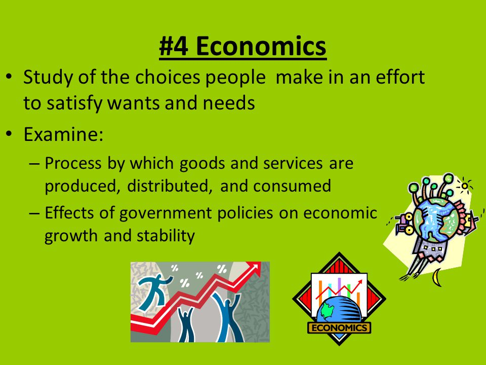 #4 Economics Study of the choices people make in an effort to satisfy wants and needs. Examine:
