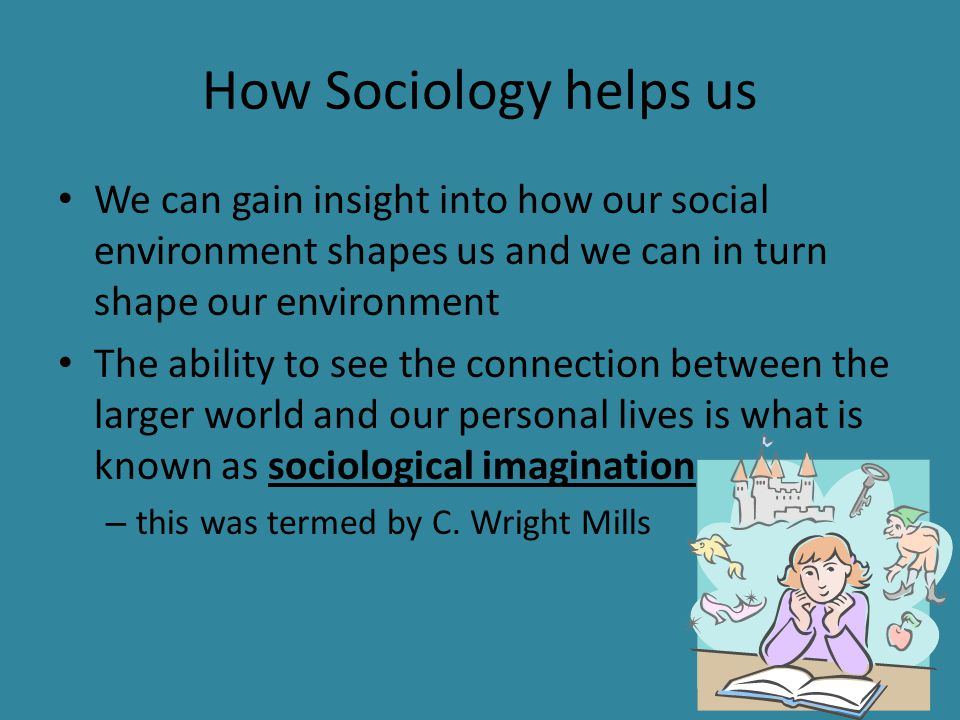 How Sociology helps us We can gain insight into how our social environment shapes us and we can in turn shape our environment.