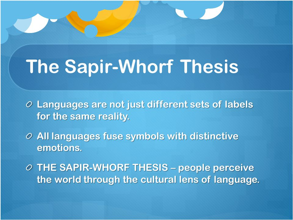 sapir-whorf thesis Sapir-whorf hypothesis the sapir–whorf hypothesis is a linguistic idea it is the claim that the language people speak changes the way they think and act.