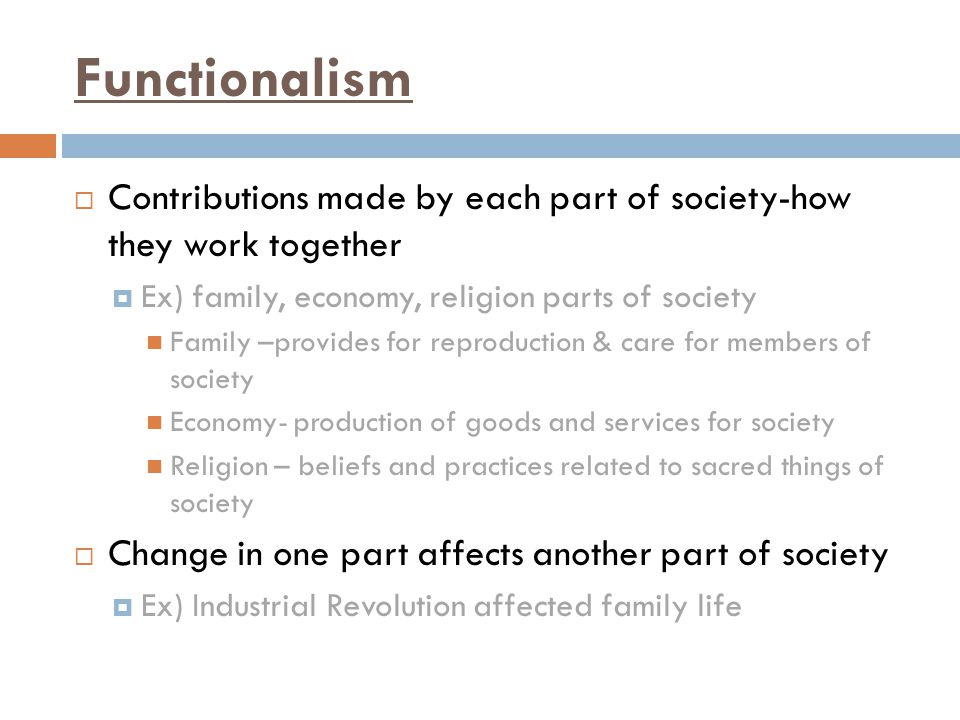 Functionalism Contributions made by each part of society-how they work together. Ex) family, economy, religion parts of society.