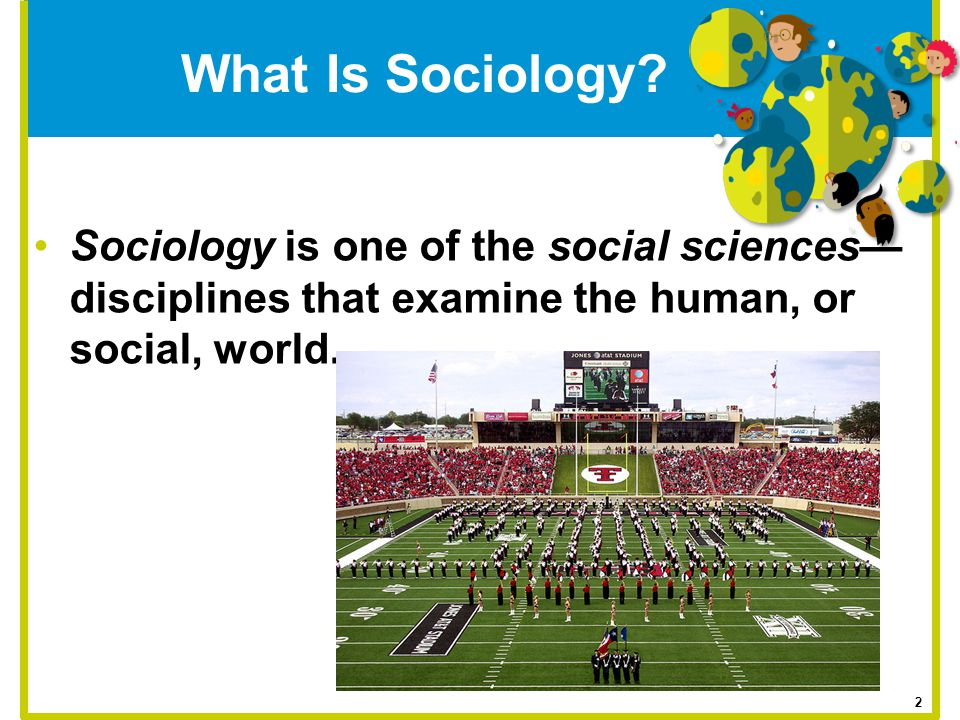 What Is Sociology Sociology is one of the social sciences—disciplines that examine the human, or social, world.