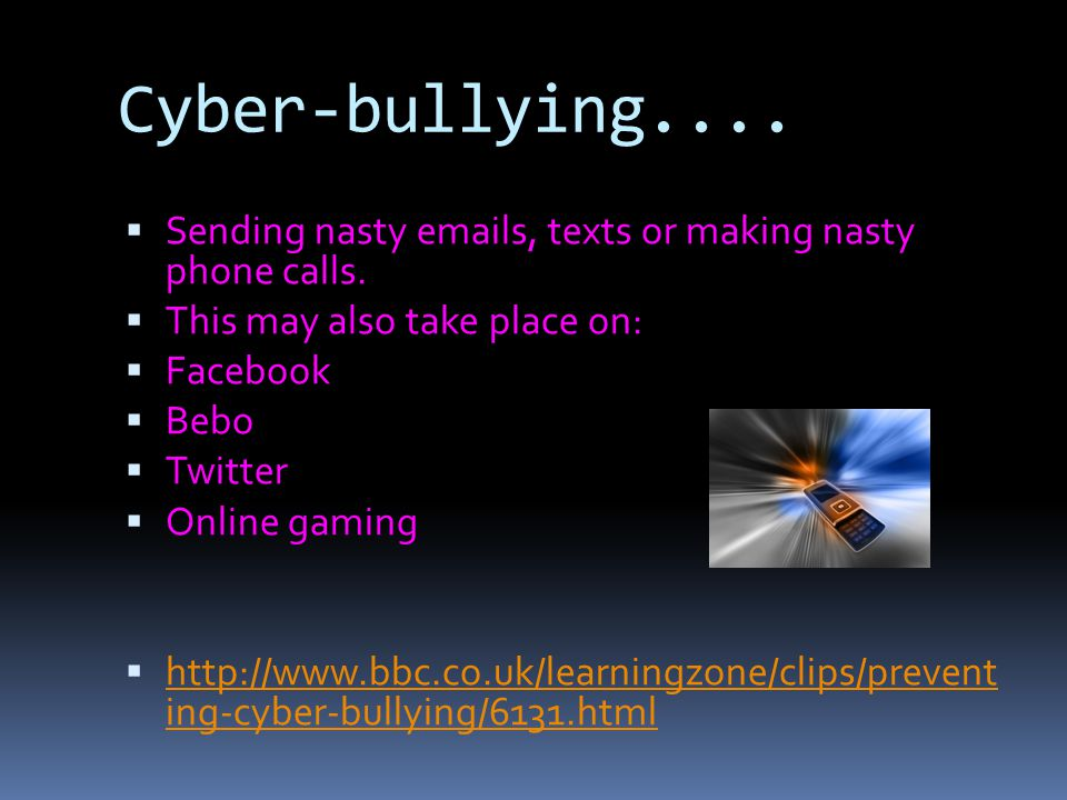 Cyber-bullying.... Sending nasty  s, texts or making nasty phone calls. This may also take place on: