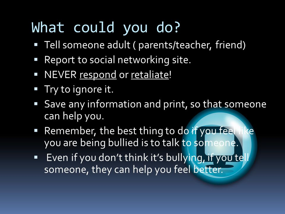 What could you do Tell someone adult ( parents/teacher, friend)