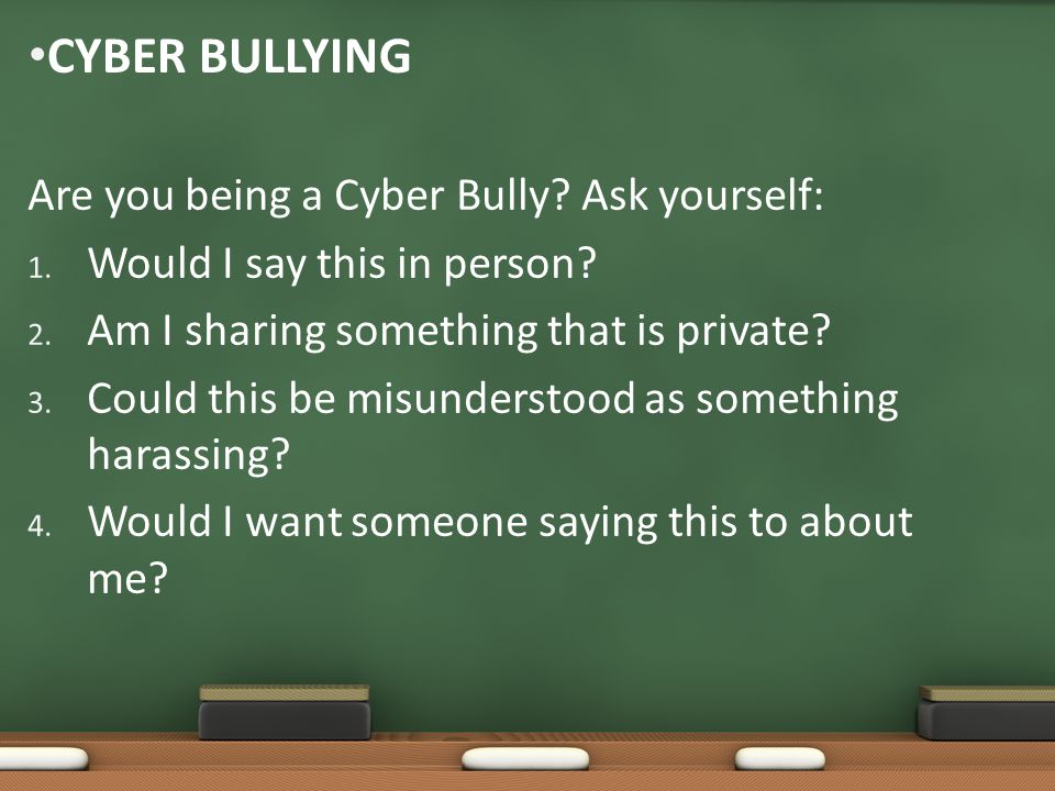 Cyber Bullying Are you being a Cyber Bully Ask yourself: