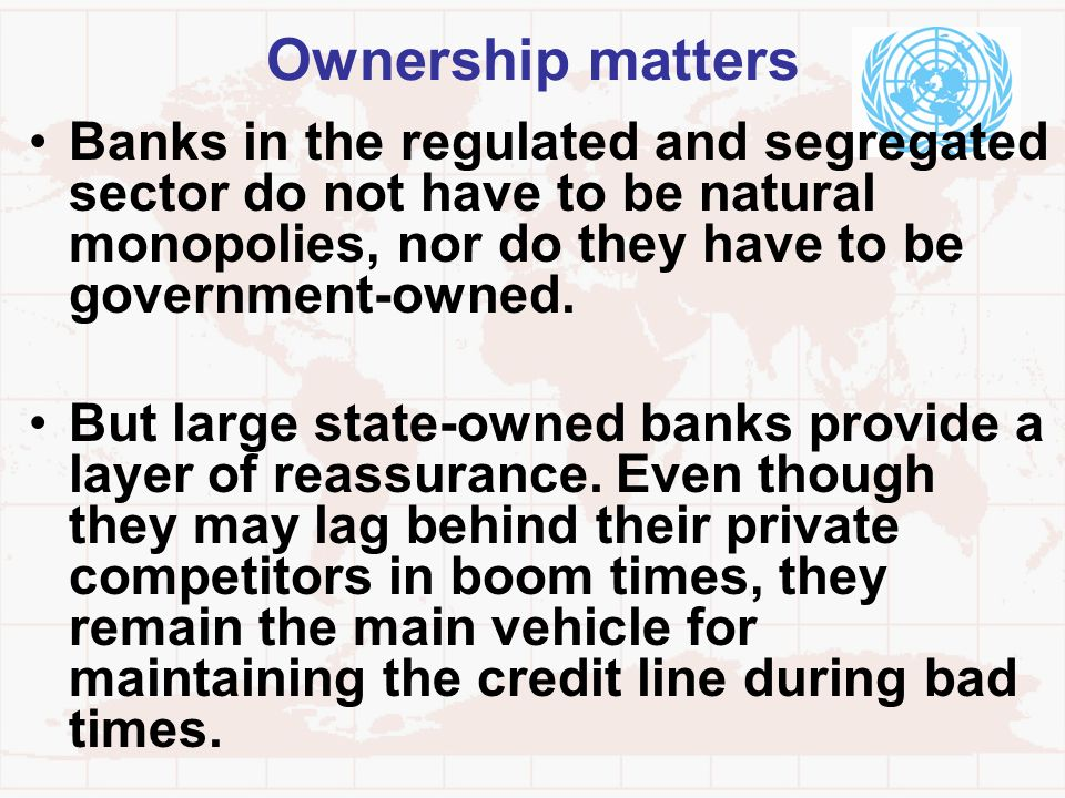Ownership mattersBanks in the regulated and segregated sector do not have to be natural monopolies, nor do they have to be government-owned.