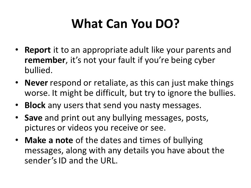 What Can You DO Report it to an appropriate adult like your parents and remember, it's not your fault if you're being cyber bullied.