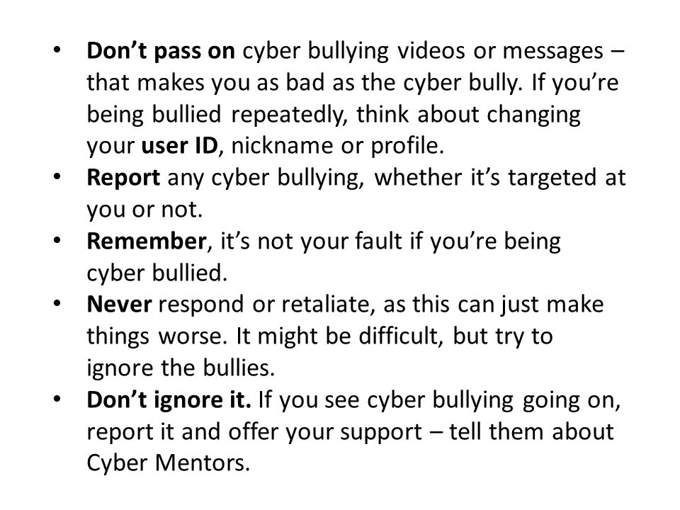 Don't pass on cyber bullying videos or messages – that makes you as bad as the cyber bully. If you're being bullied repeatedly, think about changing your user ID, nickname or profile.