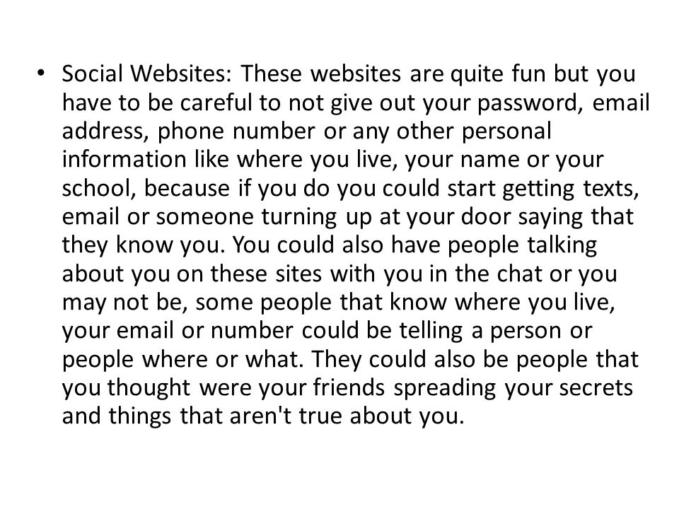 Social Websites: These websites are quite fun but you have to be careful to not give out your password,  address, phone number or any other personal information like where you live, your name or your school, because if you do you could start getting texts,  or someone turning up at your door saying that they know you.