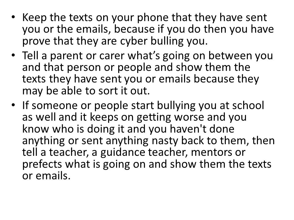 Keep the texts on your phone that they have sent you or the  s, because if you do then you have prove that they are cyber bulling you.