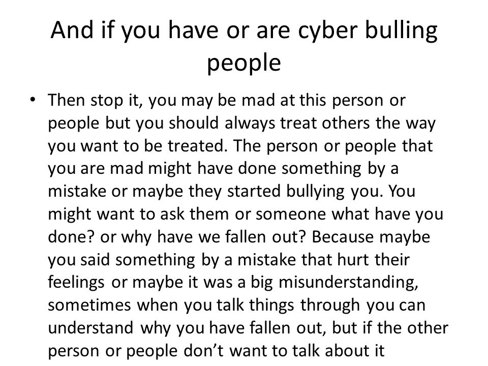 And if you have or are cyber bulling people