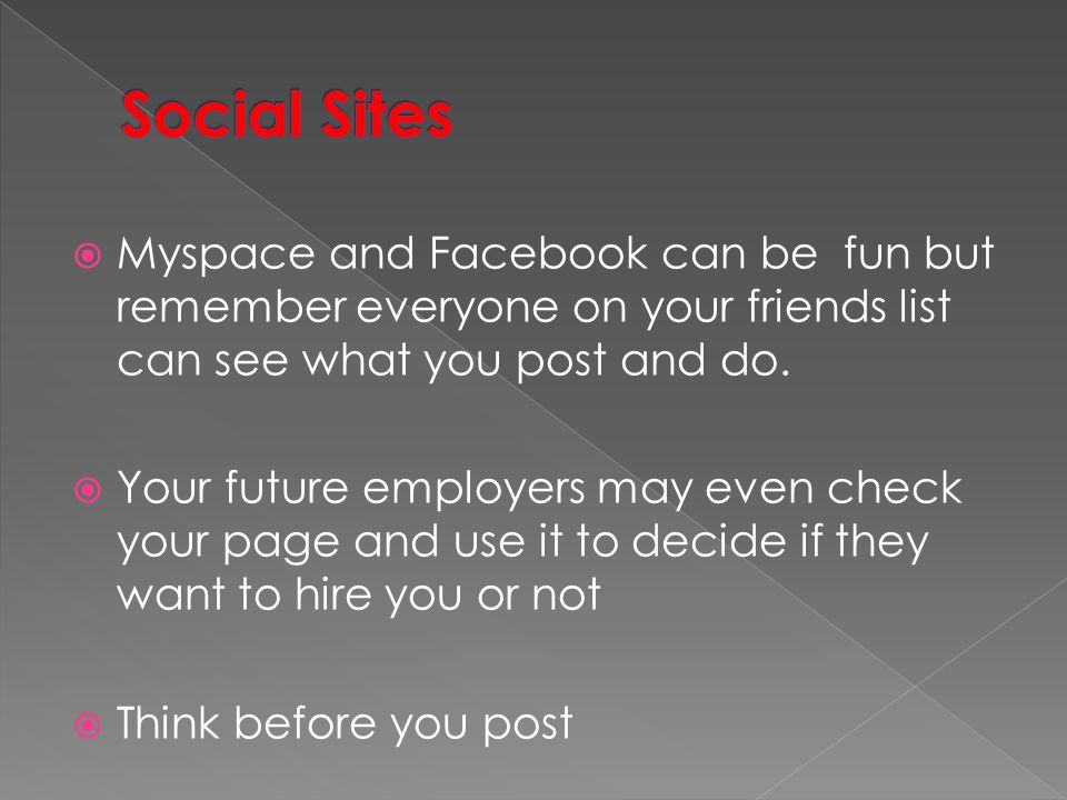 Social Sites Myspace and Facebook can be fun but remember everyone on your friends list can see what you post and do.