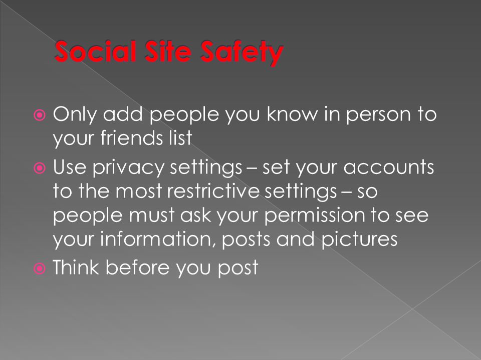 Social Site Safety Only add people you know in person to your friends list.