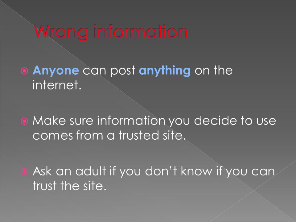 Wrong information Anyone can post anything on the internet.