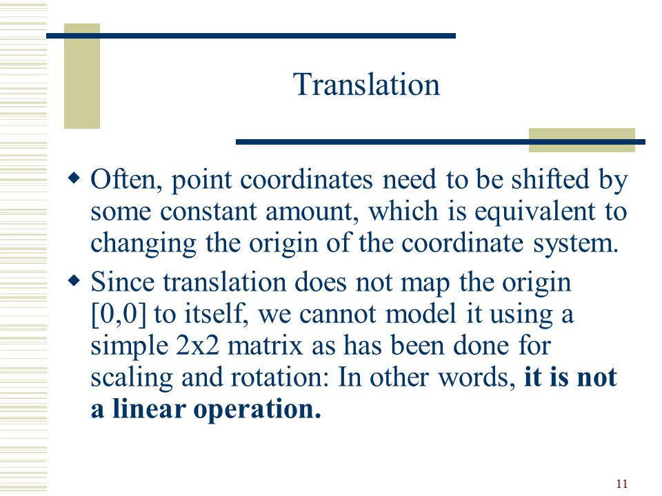 Translation Often, point coordinates need to be shifted by some constant amount, which is equivalent to changing the origin of the coordinate system.