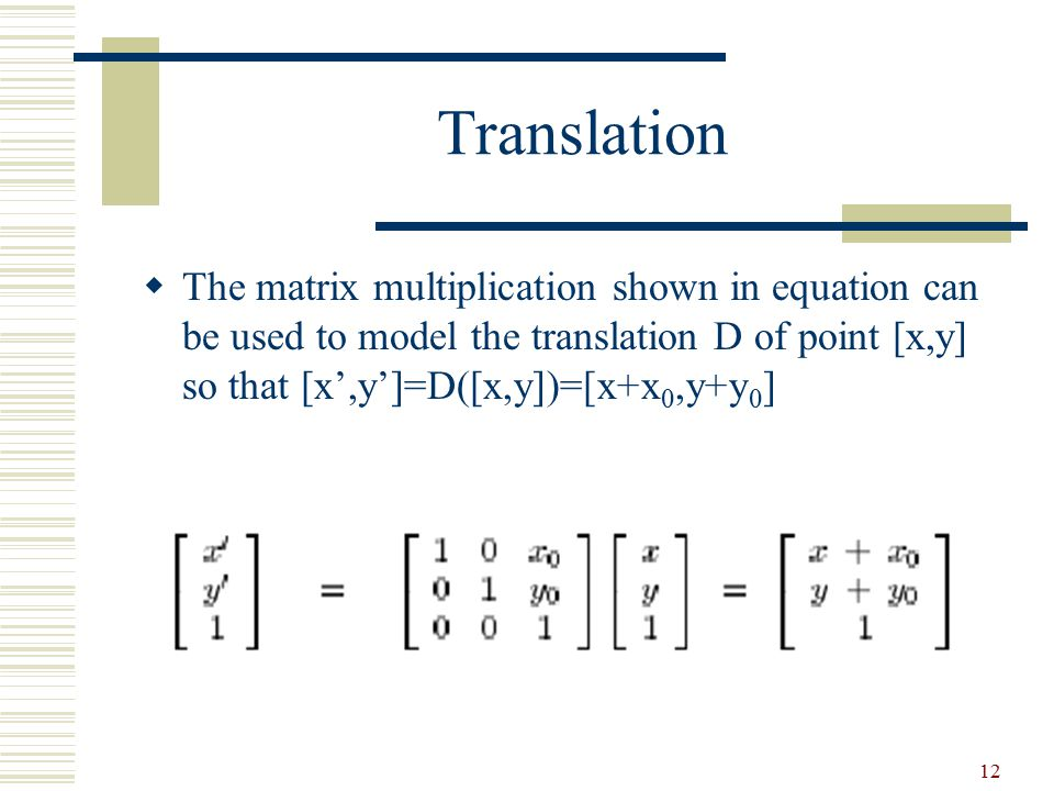 Translation The matrix multiplication shown in equation can be used to model the translation D of point [x,y] so that [x',y']=D([x,y])=[x+x0,y+y0]