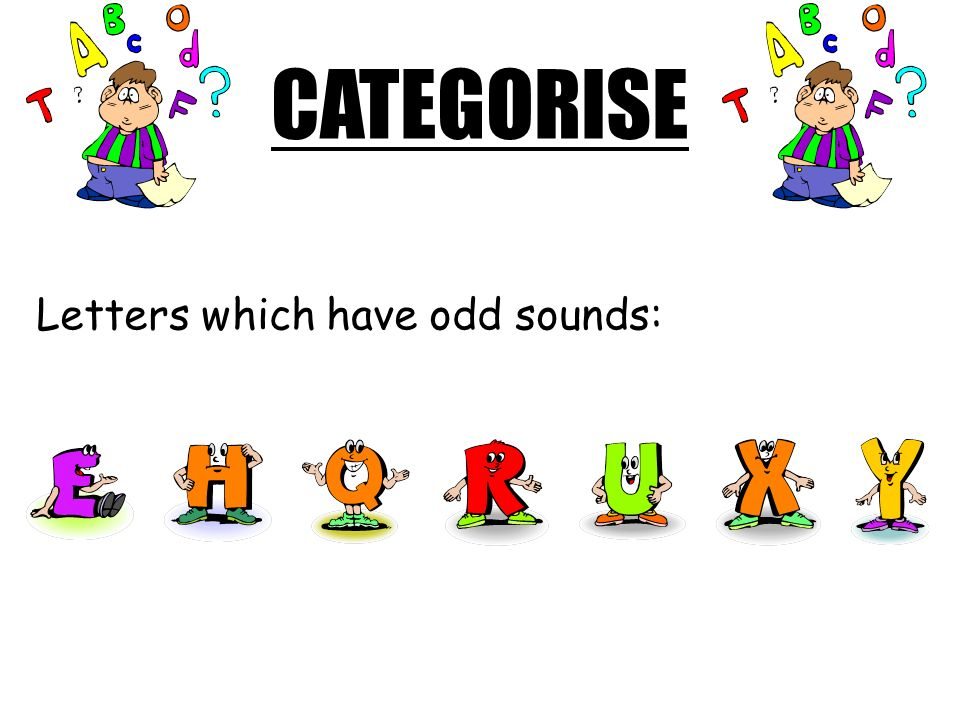 CATEGORISE Letters which have odd sounds: