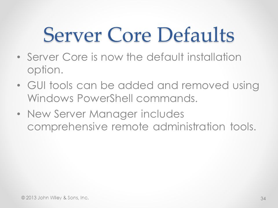 Server Core Defaults Server Core is now the default installation option. GUI tools can be added and removed using Windows PowerShell commands.