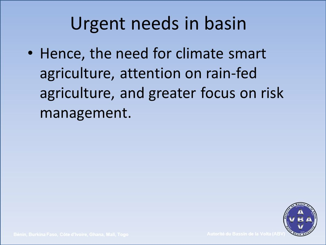 Urgent needs in basin Hence, the need for climate smart agriculture, attention on rain-fed agriculture, and greater focus on risk management.