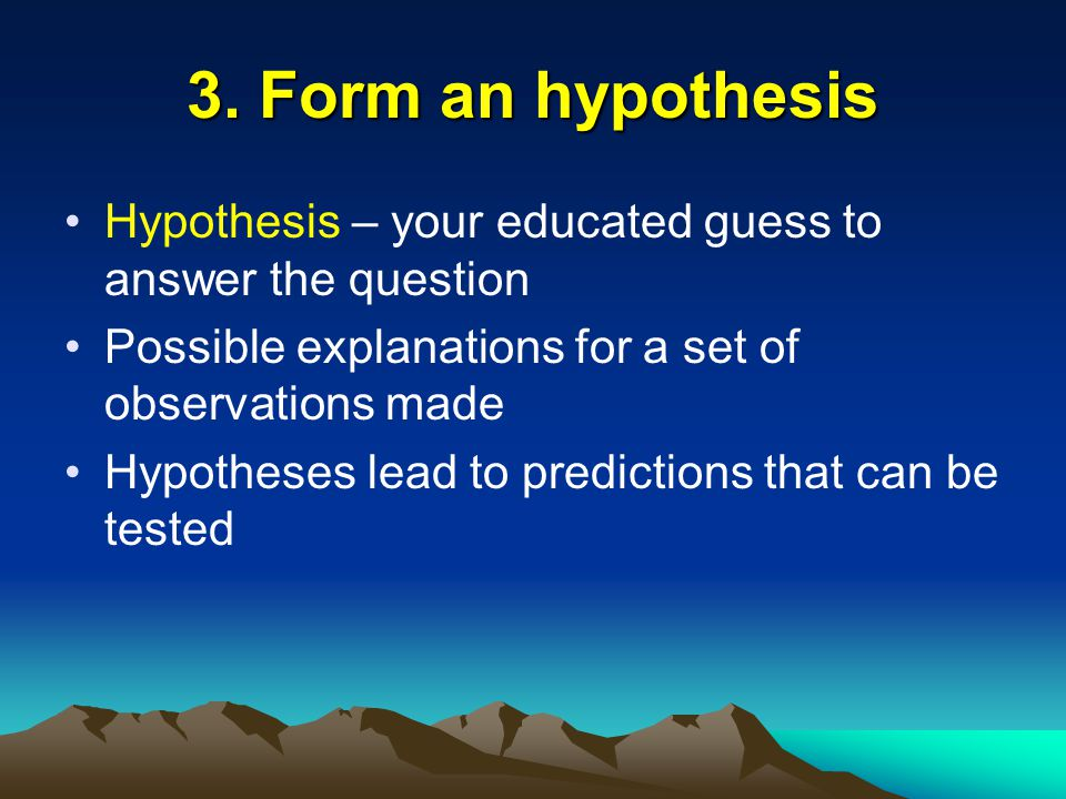 3. Form an hypothesis Hypothesis – your educated guess to answer the question. Possible explanations for a set of observations made.