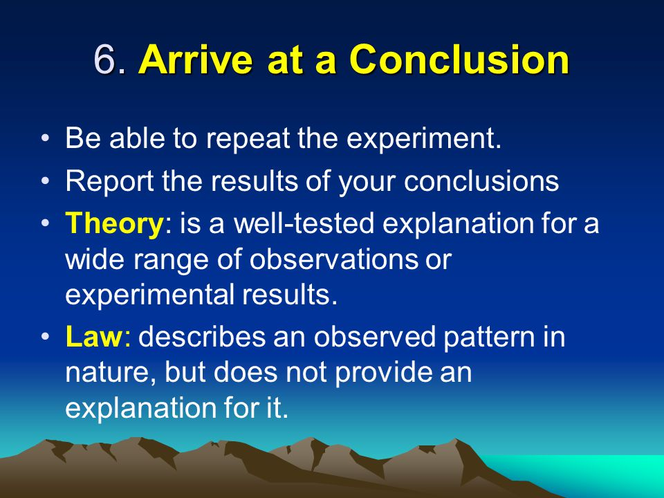 6. Arrive at a Conclusion Be able to repeat the experiment.