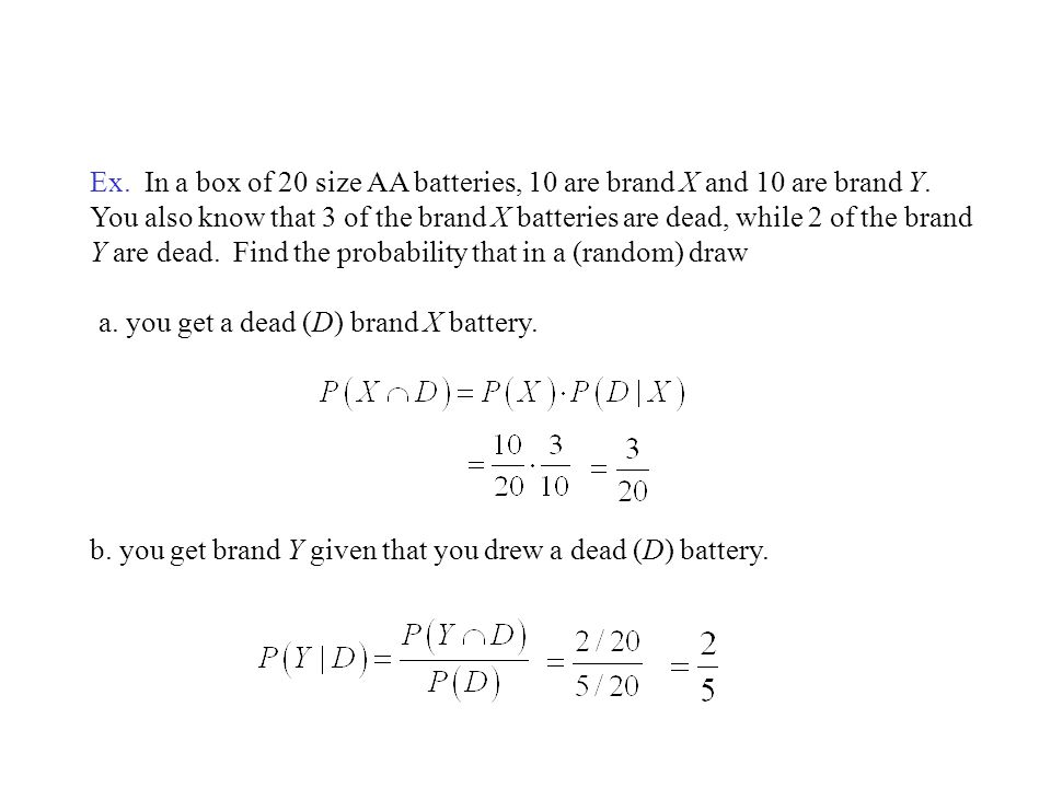 Ex. In a box of 20 size AA batteries, 10 are brand X and 10 are brand Y. You also know that 3 of the brand X batteries are dead, while 2 of the brand Y are dead. Find the probability that in a (random) draw