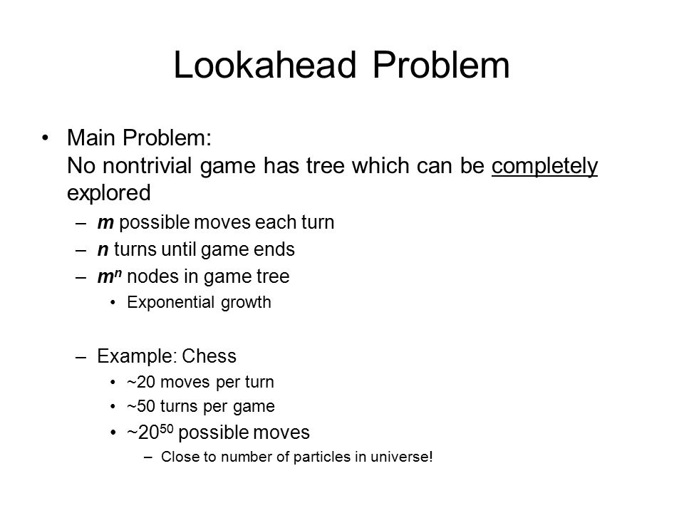 Lookahead Problem Main Problem: No nontrivial game has tree which can be completely explored. m possible moves each turn.