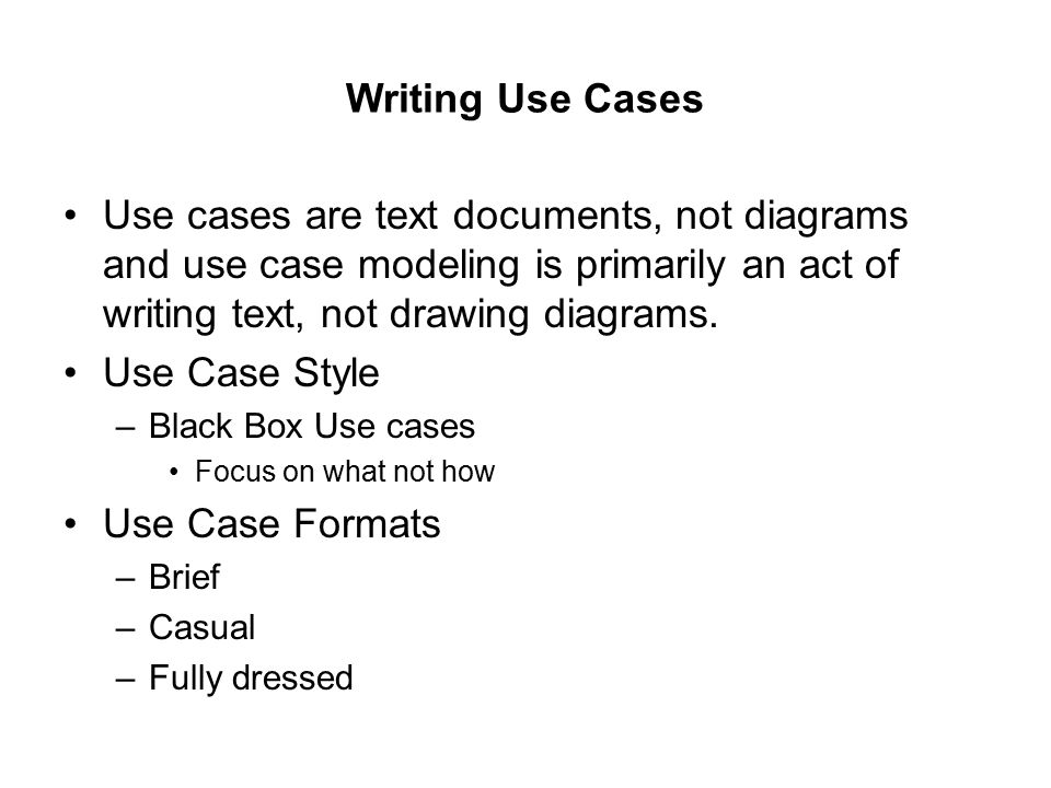 Writing Use Cases Use cases are text documents, not diagrams and use case modeling is primarily an act of writing text, not drawing diagrams.