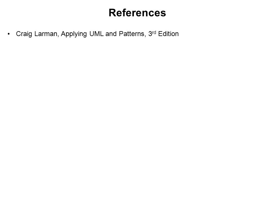 References Craig Larman, Applying UML and Patterns, 3rd Edition