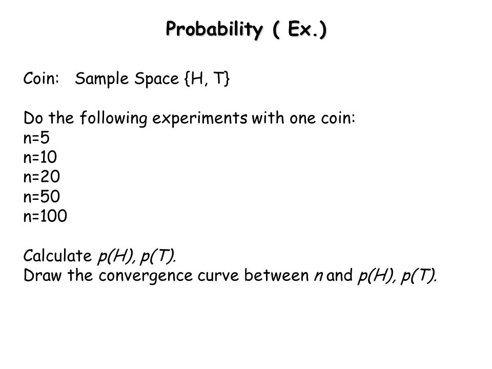 Probability ( Ex.) Coin: Sample Space {H, T}