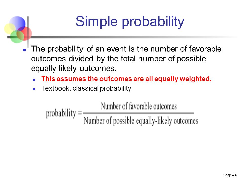 Simple probability The probability of an event is the number of favorable outcomes divided by the total number of possible equally-likely outcomes.