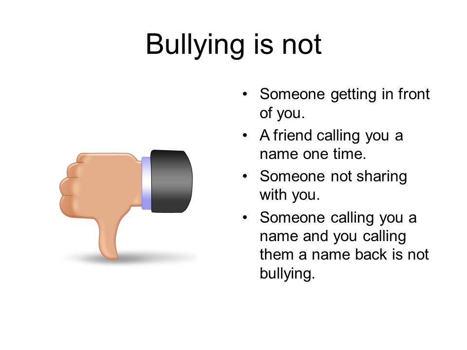 Bullying is not Someone getting in front of you.