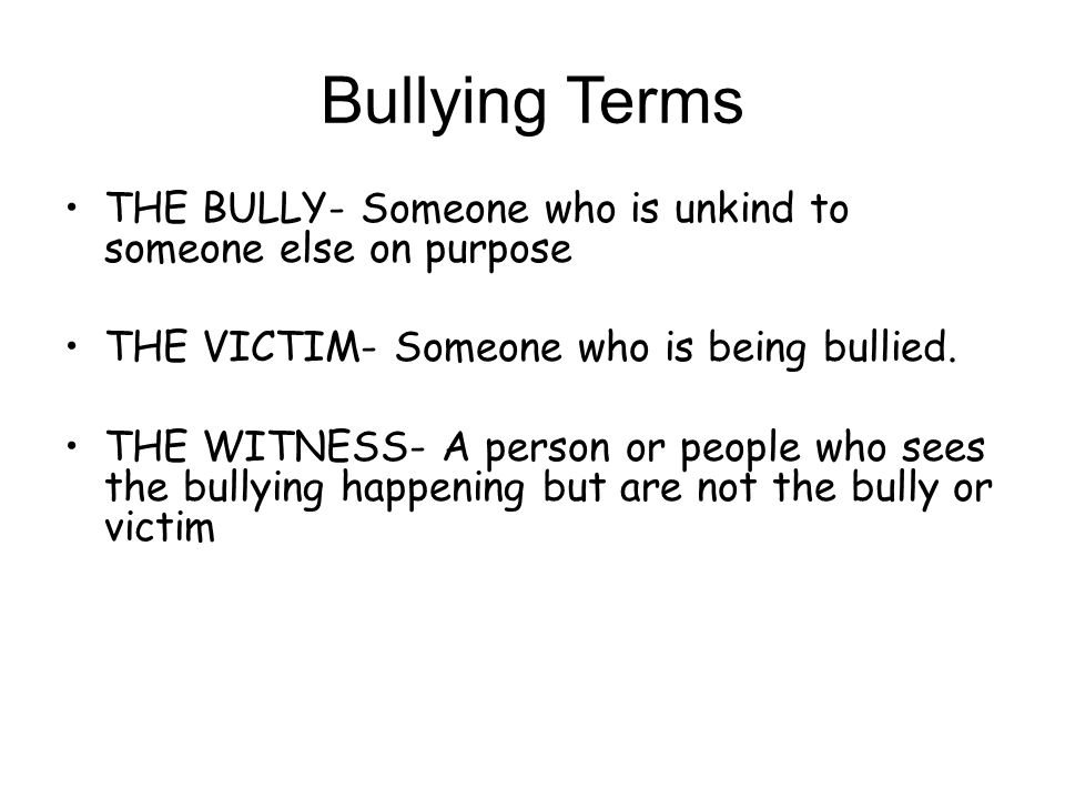 Bullying Terms THE BULLY- Someone who is unkind to someone else on purpose. THE VICTIM- Someone who is being bullied.
