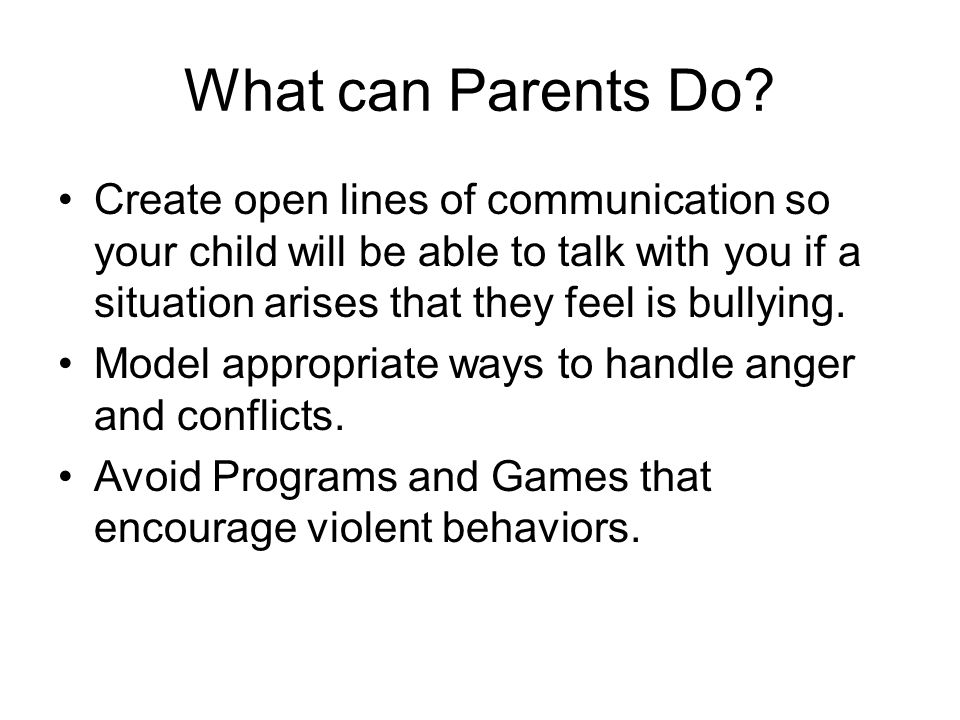 What can Parents Do Create open lines of communication so your child will be able to talk with you if a situation arises that they feel is bullying.