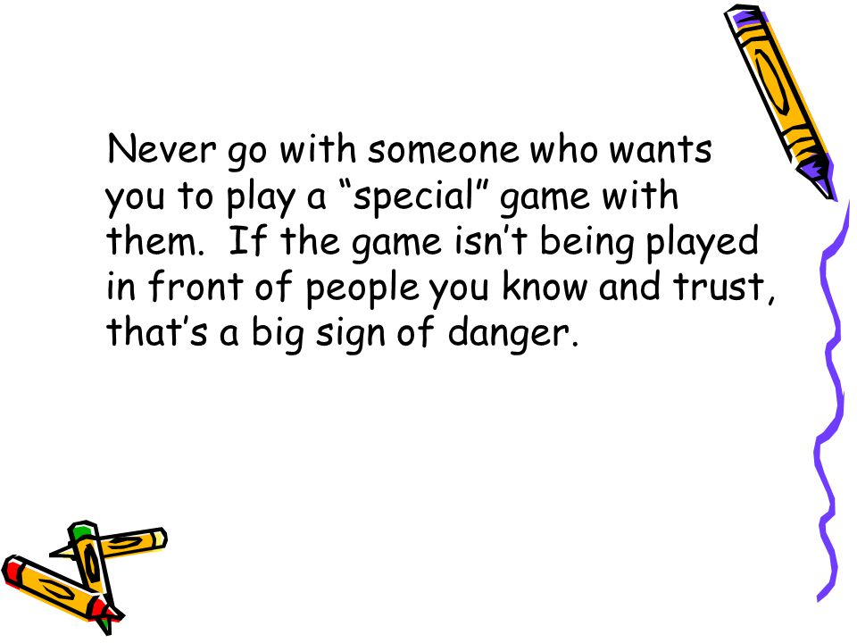 Never go with someone who wants you to play a special game with them