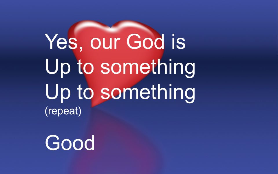 Yes, our God is Up to something (repeat) Good