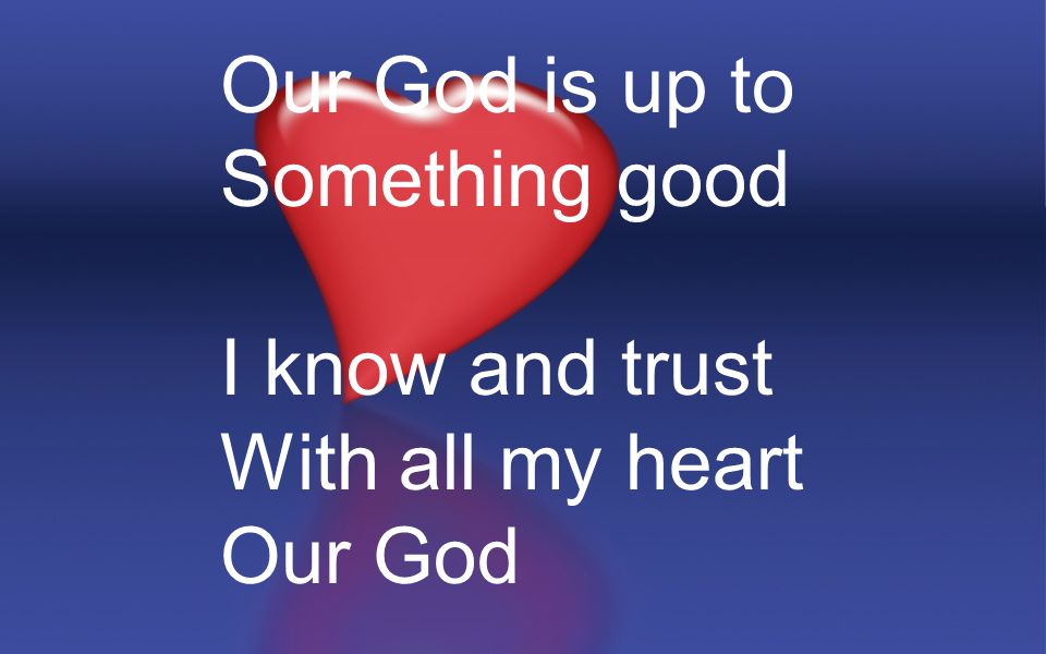 Our God is up to Something good I know and trust With all my heart Our God